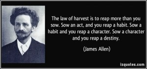 quote-the-law-of-harvest-is-to-reap-more-than-you-sow-sow-an-act-and-you-reap-a-habit-sow-a-habit-and-james-allen-3325